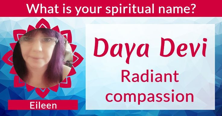 "What is your spiritual name?Eileen, you have a pure heart and a pure soul. Your spiritual name Daya Devi reflects your endless beauty and goodness. You are ""Radiant compassion"" and a spiritual paragon for the world.  You are a messenger of love. Your personality charms everyone. You stay authentic and true to yourself"