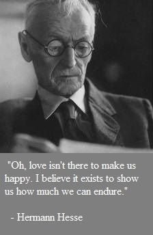 """""""Oh, love isn't here to make us happy. I believe it exists to show us how much we can endure"""" -Herman Hesse"""