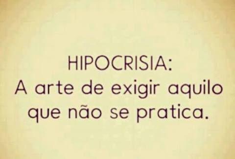 HIPOCRISIA: A arte de exigir aquilo que não se pratica.