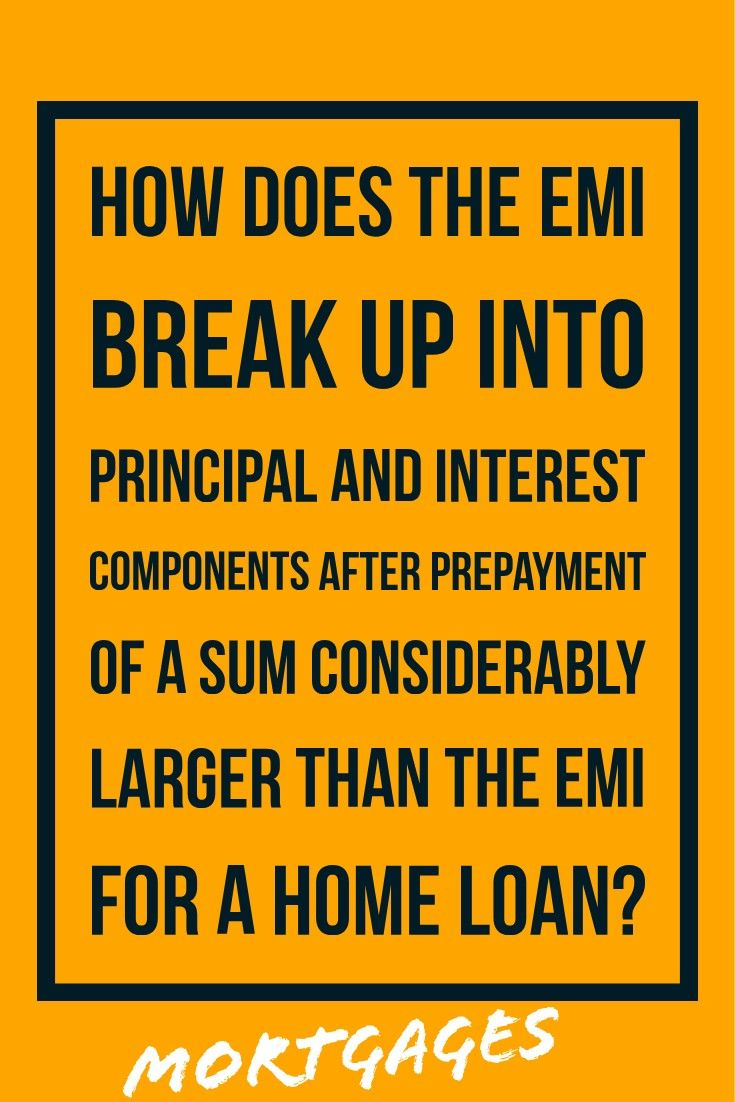 How Does The Emi Break Up Into Principal And Interest Components After Prepayment Of A Sum Considerably Larger Than The Emi F Home Loans Breakup Financial Tips