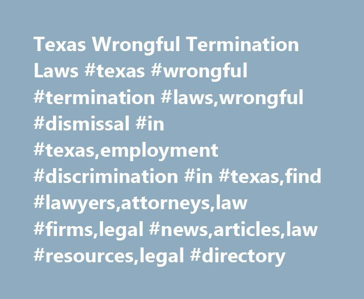 Texas Wrongful Termination Laws #texas #wrongful #termination #laws,wrongful #dismissal #in #texas,employment #discrimination #in #texas,find #lawyers,attorneys,law #firms,legal #news,articles,law #resources,legal #directory http://minnesota.remmont.com/texas-wrongful-termination-laws-texas-wrongful-termination-lawswrongful-dismissal-in-texasemployment-discrimination-in-texasfind-lawyersattorneyslaw-firmslegal-newsarticleslaw-re/  # Texas Wrongful Termination Laws Have you recently lost your…