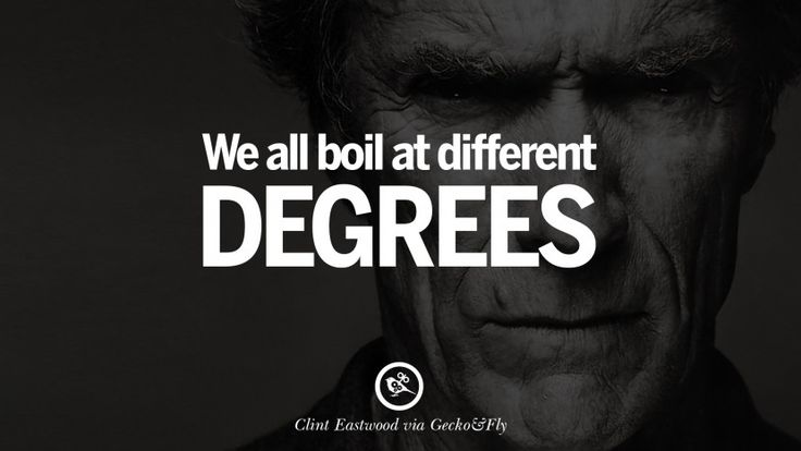 We all boil at different degrees. 24 Inspiring Clint Eastwood Quotes On Politics, Life And Work