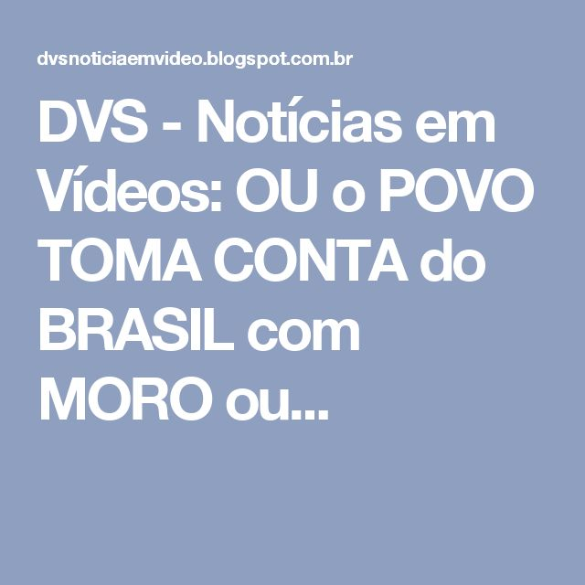 DVS - Notícias em Vídeos: OU o POVO TOMA CONTA do BRASIL com MORO ou...