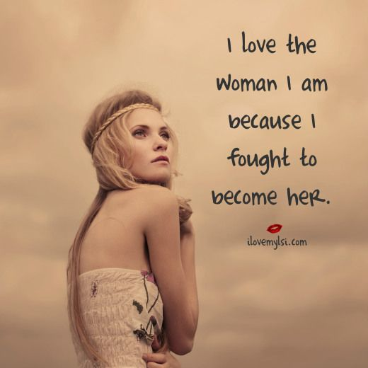 I love the woman I am because I fought to become her. - We'd love for you to come visit us on Facebook, too! https://www.facebook.com/LoveSexIntelligence #strongwomen #womenquotes #inspirationforwomen #ilovemylsi