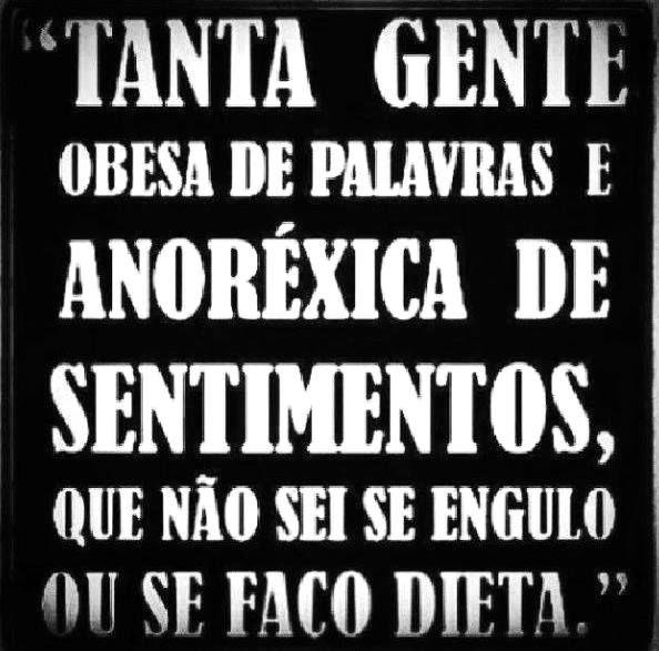 """""""Tanta gente obesa de palavras e anoréxica de sentimentos, que não sei se engulo ou se faço dieta."""""""