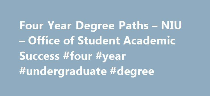 Four Year Degree Paths – NIU – Office of Student Academic Success #four #year #undergraduate #degree http://washington.remmont.com/four-year-degree-paths-niu-office-of-student-academic-success-four-year-undergraduate-degree/  # Northern Illinois University Office of Student Academic Success Division of Academic Affairs 2016-2017 Four Year Degree Paths 2016-2017 Four Year Degree Paths Welcome to Northern Illinois University's Four Year Degree Path website for undergraduate students. Four year…
