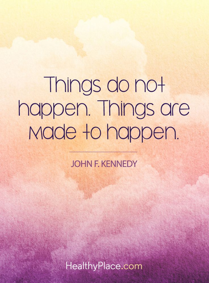 Positive Quote: Things do not happen. Things are made to happen - John F. Kennedy. www.HealthyPlace.com