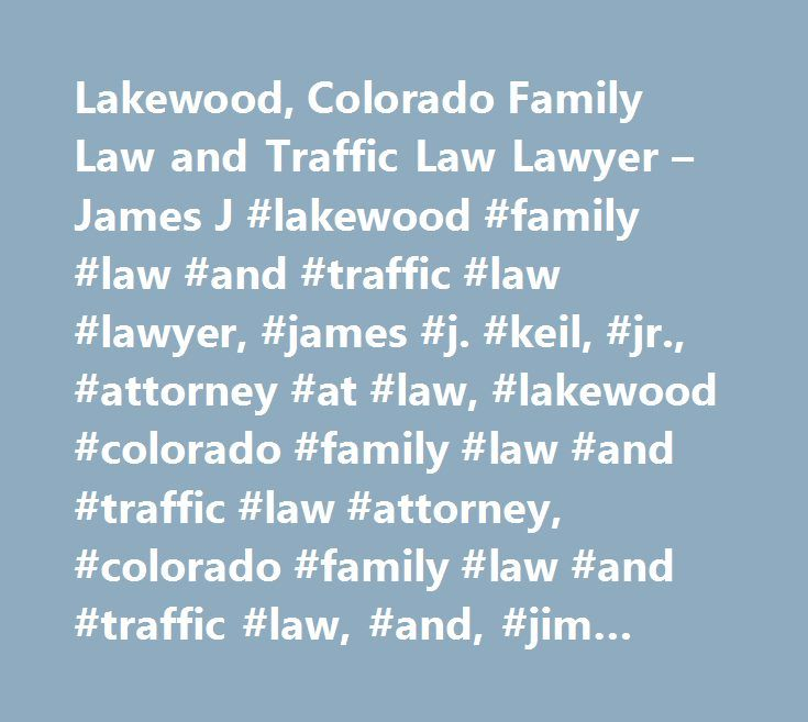 Lakewood, Colorado Family Law and Traffic Law Lawyer – James J #lakewood #family #law #and #traffic #law #lawyer, #james #j. #keil, #jr., #attorney #at #law, #lakewood #colorado #family #law #and #traffic #law #attorney, #colorado #family #law #and #traffic #law, #and, #jim #keil, #law #firm #in, #laws, #legal, #lakewood #colorado #family #law #and #traffic #law #attorney, #lawyer, #court #case, #cases, #appeal, #settlement, #compensation…