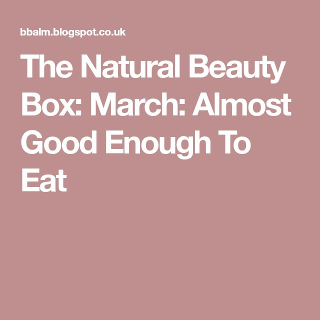 The Natural Beauty Box: March: Almost Good Enough To Eat