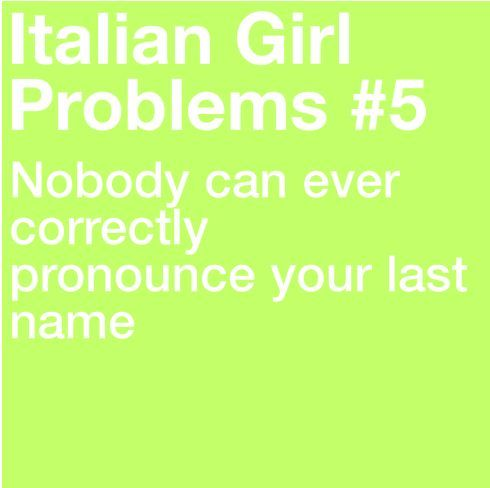 "And mine is only five letters!!! I can't even imagine how bad other Italians have it. I'll tell you one thing, though, I'm sick of hearing ""Oh, it's like you have two first names."" Umm, bitch, it would be if my last name were Lindsay, which is how you're pronouncing it!!!"