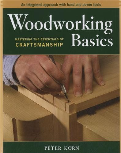 Woodworking Basics - Mastering the Essentials of Craftsmanship - An Integrated Approach With Hand and Power tools/Peter Korn