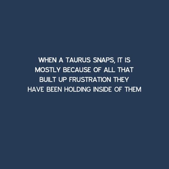 When a Taurus snaps, it is mostly because of all that built up frustration they have been holding inside of them. Taurus | Taurus Facts | Taurus Horoscope | Taurus Zodiac Signs