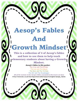 This is a Growth Mindset packet containing four of Aesop's Fables. These fables are really great, simple to understand stories that work so well with many ideas of Growth Mindset. For example; The Aesop's fable The Tortoise and the Hare helps kids think about slowing down and doing their work correctly as well as trying things even if they might not do very well at first.