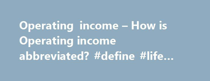 Operating income – How is Operating income abbreviated? #define #life #insurance http://income.remmont.com/operating-income-how-is-operating-income-abbreviated-define-life-insurance/  #operating income # References in periodicals archive ? On a constant exchange rate basis, sales grew 11% and adjusted operating income rose 15% versus prior year with adjusted operating margin increasing to 15% as a result of improved productivity, volume, price and mix and the KAI acquisition partially offset…