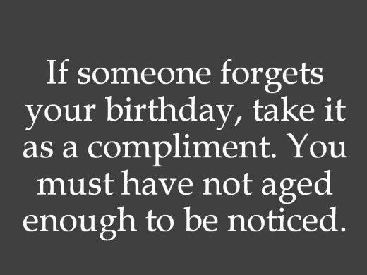 If someone forget your birthday, take it as a compliment. You must have not aged enough to be noticed.