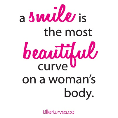 A smile is the most beautiful curve on a woman's body.
