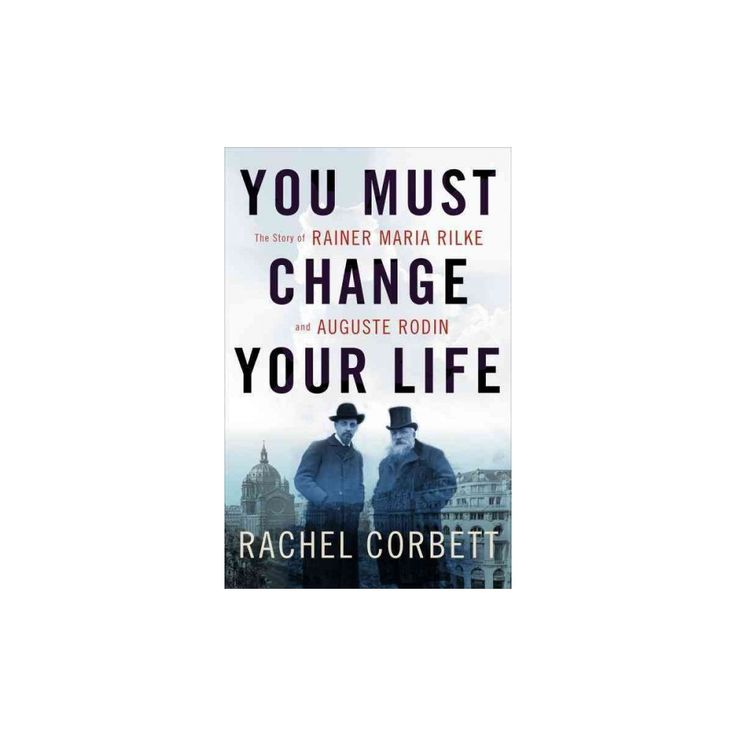You Must Change Your Life : The Story of Rainer Maria Rilke and Auguste Rodin (Hardcover) (Rachel
