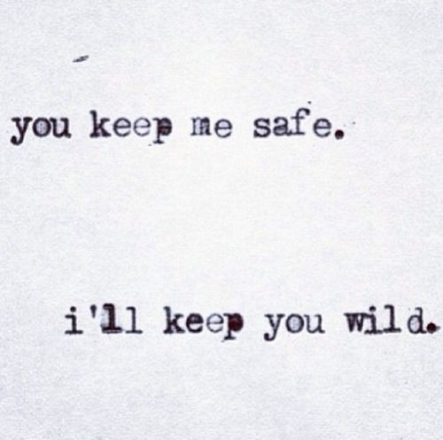 You keep me safe. i'll keep you wild.. I like this for a tattoo idea  Monica & Me #tattoosforcouples