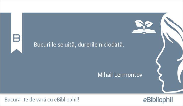 """""""Bucuriile se uită, durerile niciodată."""" Mihail Lermontov"""