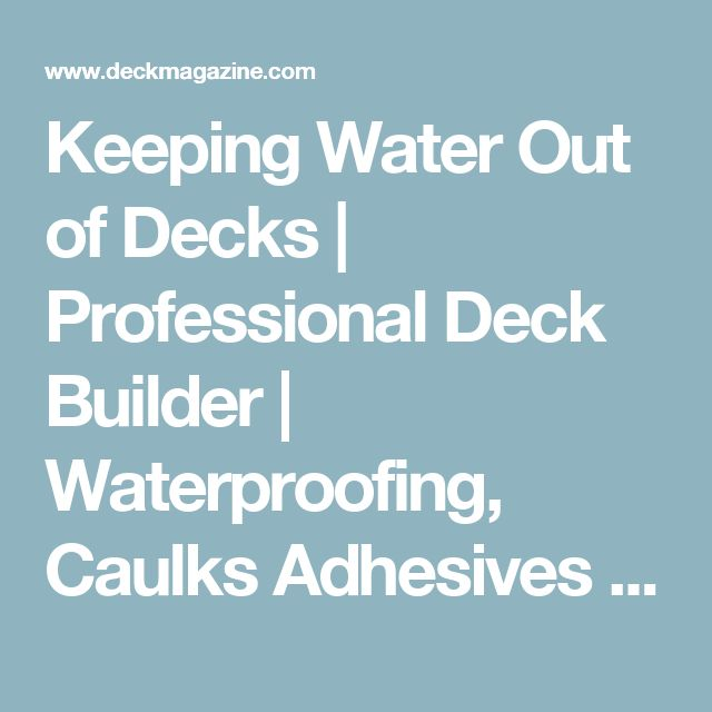 Keeping Water Out of Decks | Professional Deck Builder | Waterproofing, Caulks Adhesives and Sealants, Finishes and Surfaces, Decking
