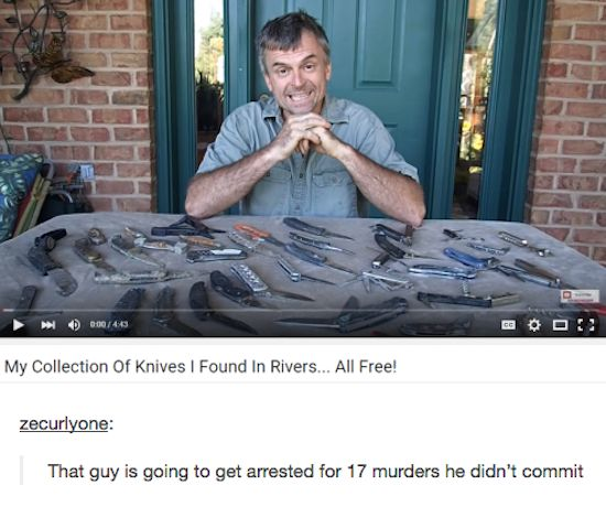 Does he show them to the police to make sure they're not dumped murder weapons? Because that's pretty suspicious that rivers in that area keep getting a collection's worth of knives.