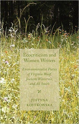Ecocriticism and women writers : environmentalist poetics of Virginia Woolf, Jeanette Winterson, and Ali Smith / Justyna Kostkowska - Houndmills (Hampshire) ; New York : Palgrave Macmillan, 2013
