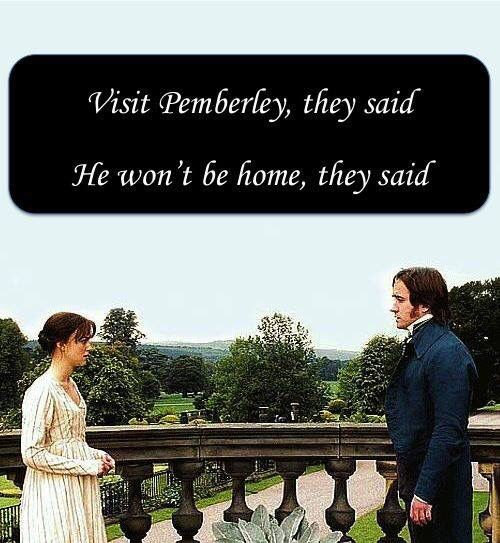 Visit Pemberley they said, he won't be home they said! Hahaha...