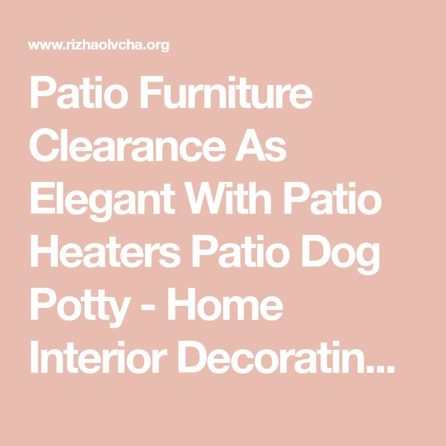 Patio Furniture Clearance As Elegant With Patio Heaters Patio Dog Potty - Home Interior Decorating Ideas