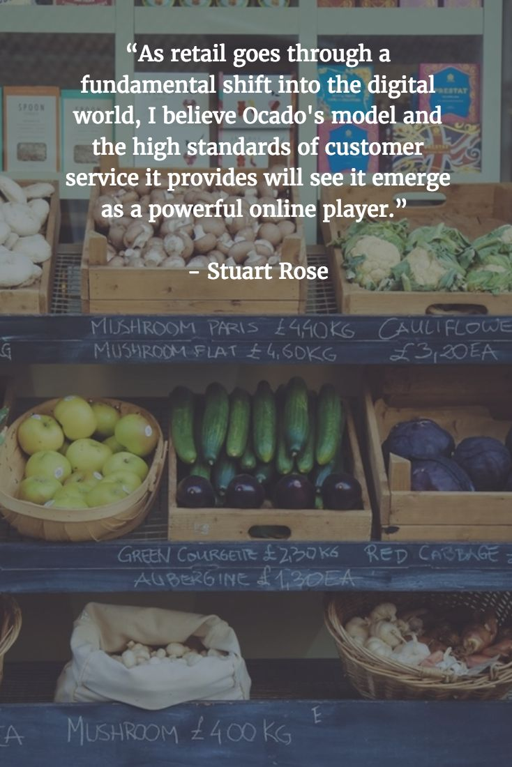 """[QUOTE] : """"As retail goes through a fundamental shift into the digital world, I believe Ocado's model and the high standards of customer service it provides will see it emerge as a powerful online player."""" - Stuart Rose"""