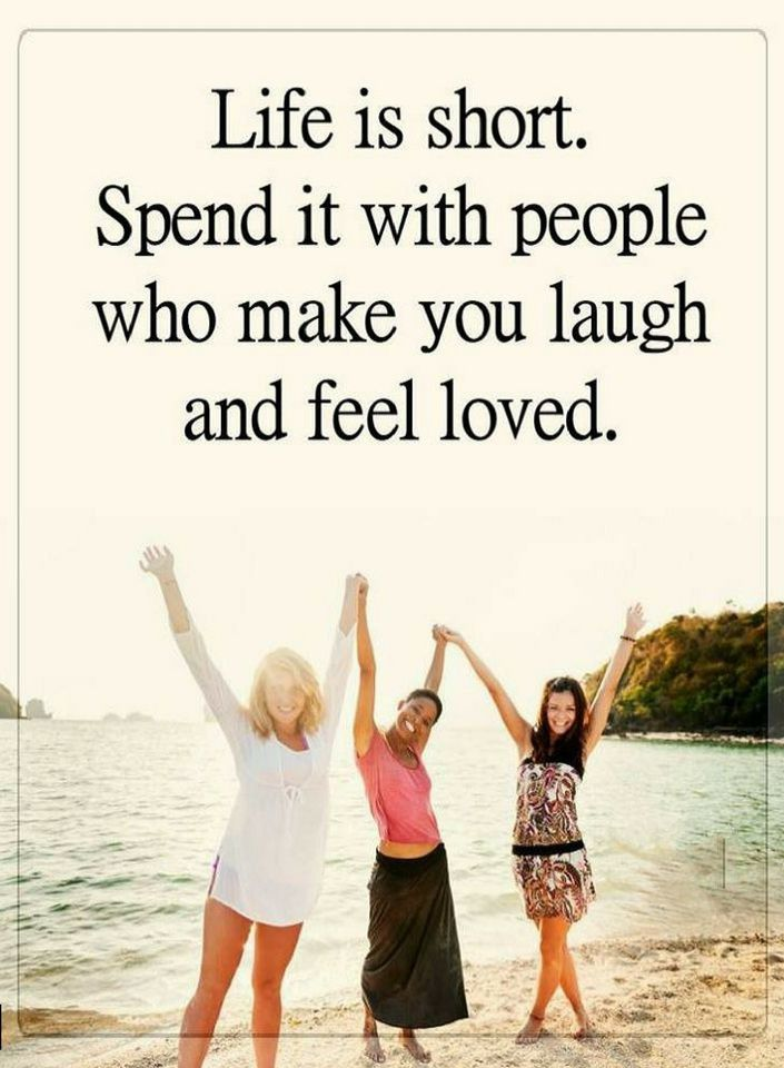 Quotes Life is short. Spend it with people who make you laugh and feel loved.