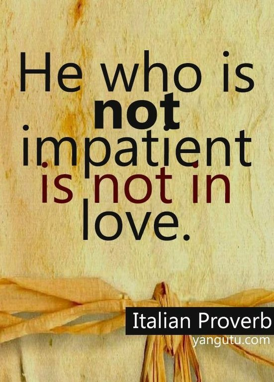 He who is not impatient is not in love, ~ Italian Proverb <3 Love Sayings #quotes, #love, #sayings, https://apps.facebook.com/yangutu