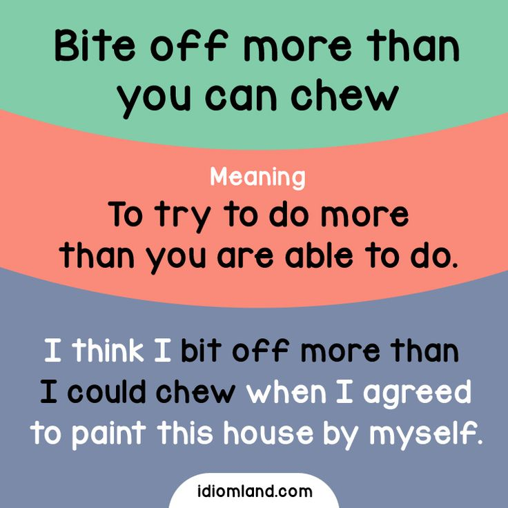 Idiom of the day: Bite off more than you can chew. Meaning: To try to do more than you are able to do.