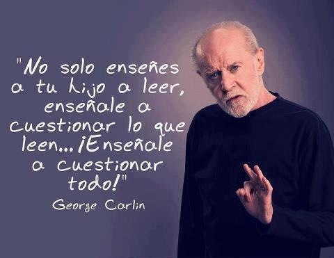 George Carlin: Leer Enseñando, Cuestionar Las, Thinking, Reflexion Educación, Educación Hijo, Cuestionar Todo, George Carlin, Cuestionar Lo, Tu Hijo