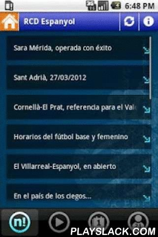 RCD Espanyol De Barcelona  Android App - playslack.com , Would you like to know all the information around the Espanyol environment? Would you like to have all this information with you wherever you are?This application gives you acces to:- News and share them with your friends by email, facebook,...- Video- Matches team and results in spanish league.- Players and statistics in spanish league (by clicking the player in the list).