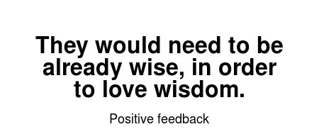 Read more Positive feedback quotes at wiktrest.com. They would need to be already wise, in order to love wisdom.