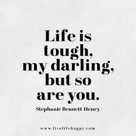 """Life is tough my darling, but so are you."" —​Stephanie Bennett Henry"