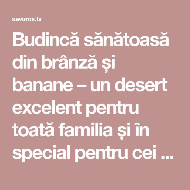 Budincă sănătoasă din brânză și banane – un desert excelent pentru toată familia și în special pentru cei mici! - Savuros.TV