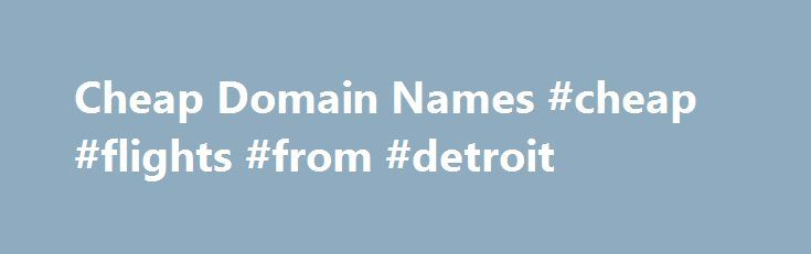 Cheap Domain Names #cheap #flights #from #detroit http://cheap.nef2.com/cheap-domain-names-cheap-flights-from-detroit/  #cheap domain names # Domains Domain Name Registration Register your domain names with 1 1 today! New Top Level Domain Extension List New domains like .web. shop. online and many more Domain Name Transfer Easily transfer your domain name to 1 1 Buy a Domain Name – Price List Top domains at competitive prices! Domain Name Checker Register your domain name today Private…