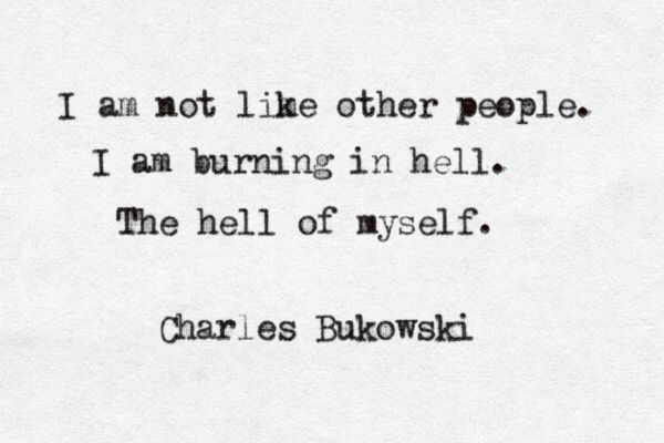 """I'm burning in hell. The hell of myself"" -Charles Bukowski"