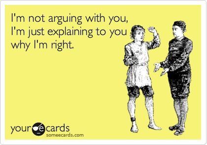 I'm not arguing with you, I'm just explaining to you why I'm right.