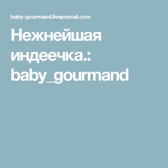 Нежнейшая индеечка.: baby_gourmand