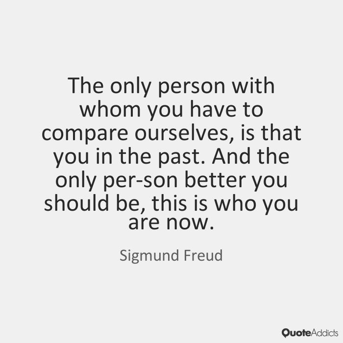 The only person with whom you have to compare ourselves, is that you in the past. And the only per-son better you should be, this is who you are now. - Sigmund Freud #5