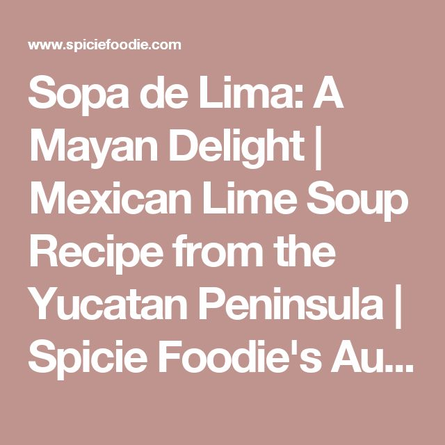 Sopa de Lima: A Mayan Delight | Mexican Lime Soup Recipe from the Yucatan Peninsula | Spicie Foodie's Authentic Mexican Recipes  – Spicie Foodie ™