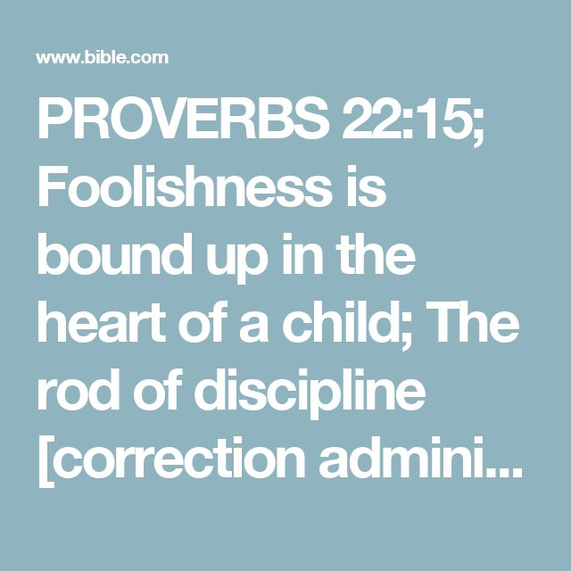 PROVERBS 22:15; Foolishness is bound up in the heart of a child; The rod of discipline [correction administered with godly wisdom and lovingkindness] will remove it far from him.