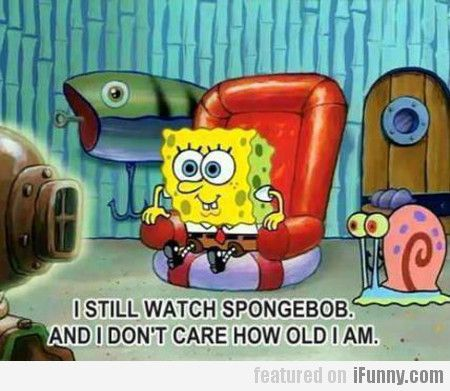 I Still Watch Spongebob, And I Don't Care How...