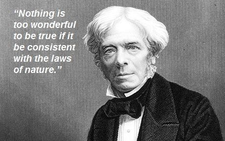 "Scientists Michael Faraday (1791 – 1867)  : ""Nothing is too wonderful to be true if it be consistent with the laws of nature."""