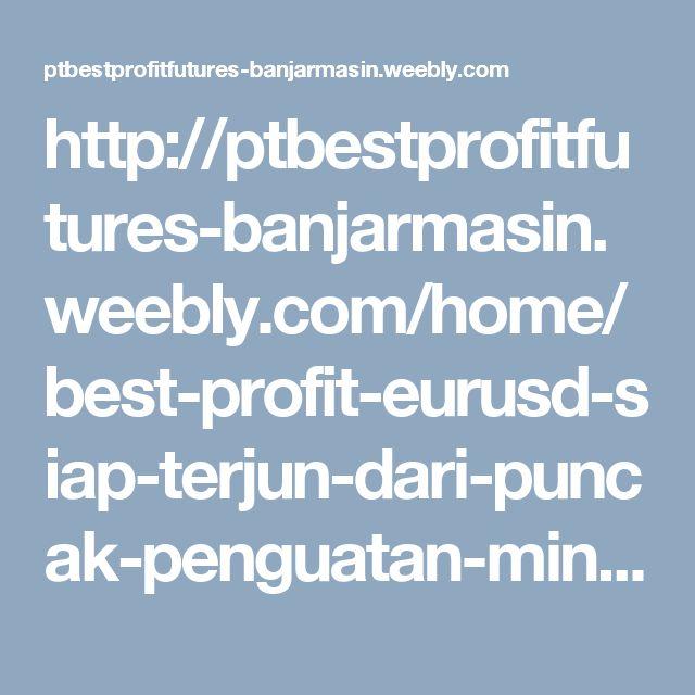 http://ptbestprofitfutures-banjarmasin.weebly.com/home/best-profit-eurusd-siap-terjun-dari-puncak-penguatan-mingguan-5-pekan-berturut