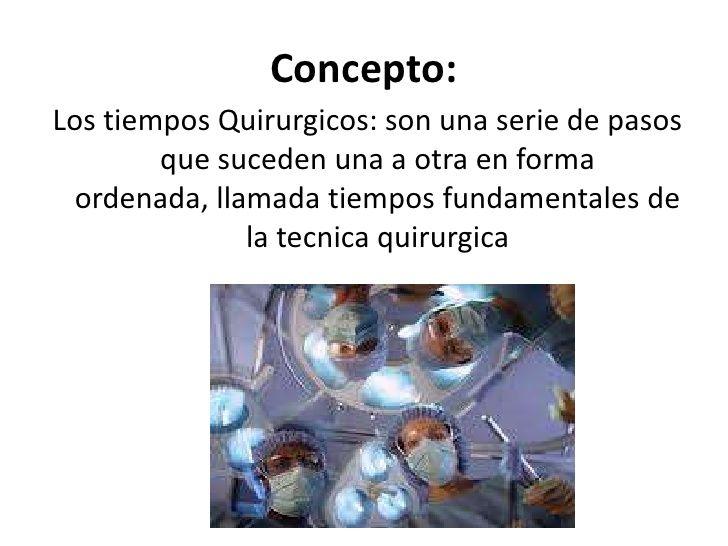 Concepto:Los tiempos Quirurgicos: son una serie de pasos        que suceden una a otra en forma ordenada, llamada tiempos ...
