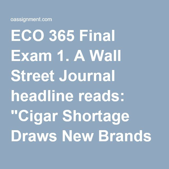 "ECO 365 Final Exam 1. A Wall Street Journal headline reads: ""Cigar Shortage Draws New Brands into Market."" The shortage resulted from a renewed interest in smoking cigars. What best describes the facts behind the headline?  2. State what type of business combination is occurring in the following scenario: IBP meat processing firm buys American Cattle, a very large cattle ranch. 3. State what type of business combination is occurring in the following scenario: Samsung and Sony become…"