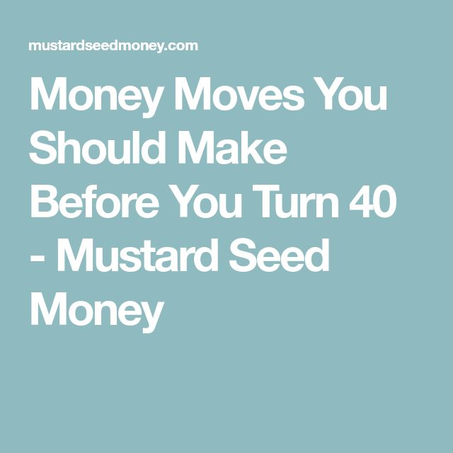 Money Moves You Should Make Before You Turn 40 - Mustard Seed Money